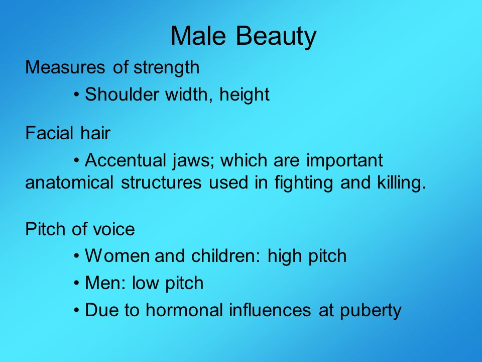 Male Beauty Measures of strength Shoulder width, height Facial hair Accentual jaws; which are important anatomical structures used in fighting and killing.