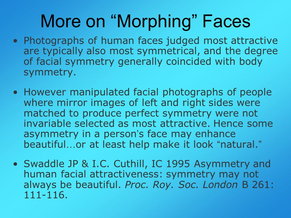 More on Morphing Faces Photographs of human faces judged most attractive are typically also most symmetrical, and the degree of facial symmetry generally coincided with body symmetry.