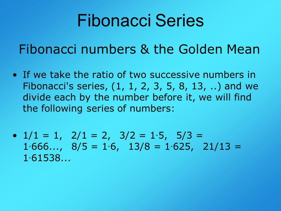 Fibonacci Series Fibonacci numbers & the Golden Mean If we take the ratio of two successive numbers in Fibonacci s series, (1, 1, 2, 3, 5, 8, 13,..) and we divide each by the number before it, we will find the following series of numbers: 1/1 = 1, 2/1 = 2, 3/2 = 1 · 5, 5/3 = 1 · 666..., 8/5 = 1 · 6, 13/8 = 1 · 625, 21/13 = 1 · 61538...