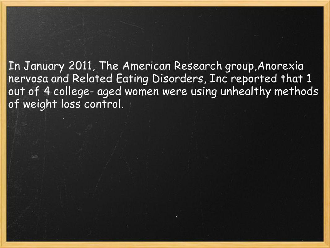 In January 2011, The American Research group,Anorexia nervosa and Related Eating Disorders, Inc reported that 1 out of 4 college- aged women were using unhealthy methods of weight loss control.
