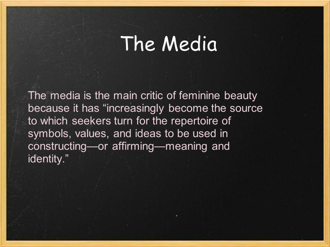 The Media The media is the main critic of feminine beauty because it has increasingly become the source to which seekers turn for the repertoire of symbols, values, and ideas to be used in constructingor affirmingmeaning and identity.