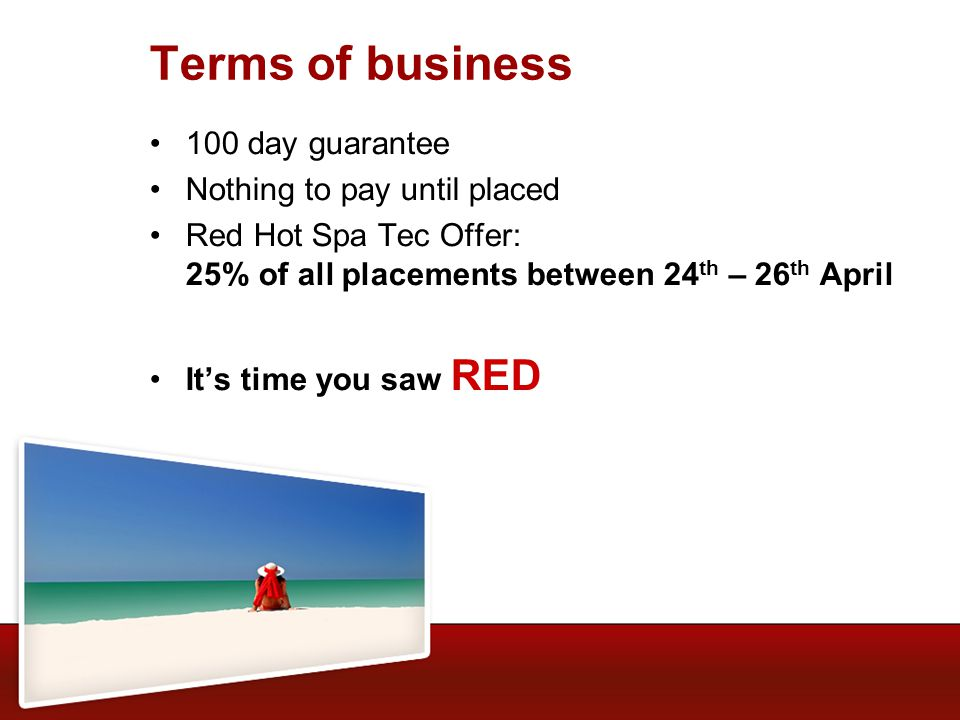 Terms of business 100 day guarantee Nothing to pay until placed Red Hot Spa Tec Offer: 25% of all placements between 24 th – 26 th April Its time you saw RED
