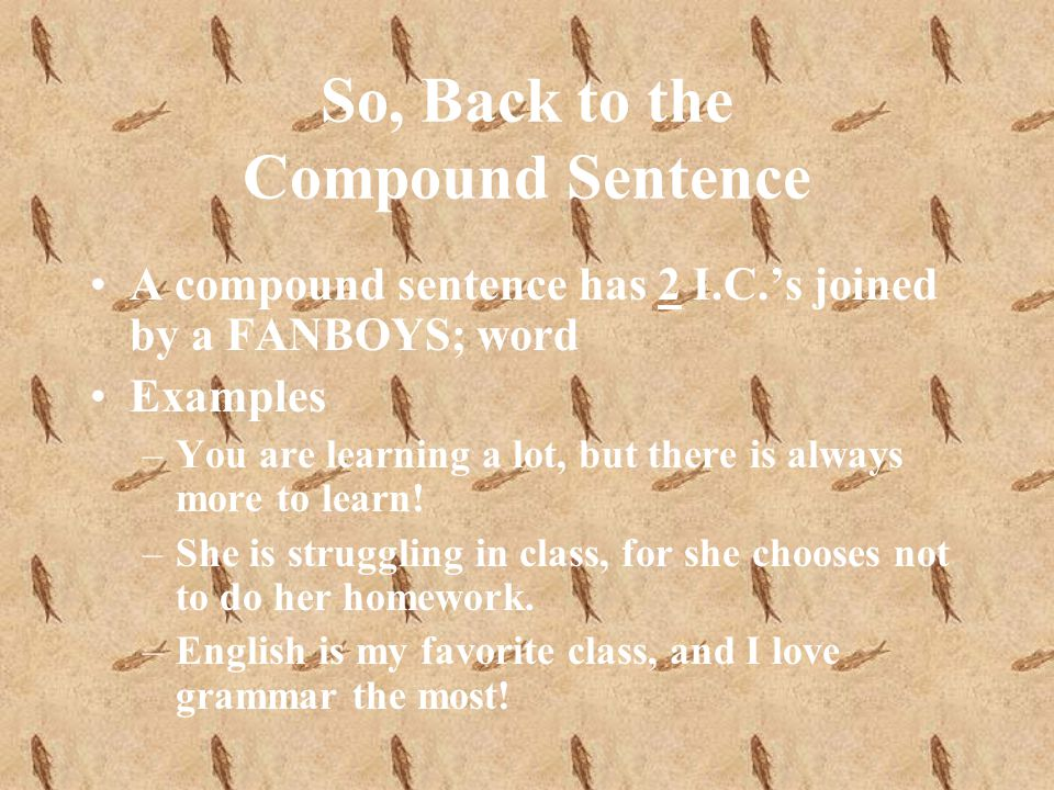 So, Back to the Compound Sentence A compound sentence has 2 I.C.s joined by a FANBOYS; word Examples –You are learning a lot, but there is always more to learn.