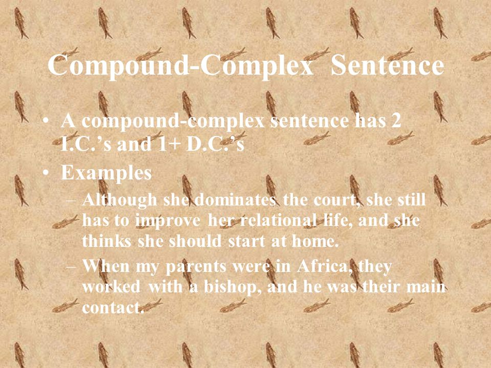 Compound-Complex Sentence A compound-complex sentence has 2 I.C.s and 1+ D.C.s Examples –Although she dominates the court, she still has to improve her relational life, and she thinks she should start at home.