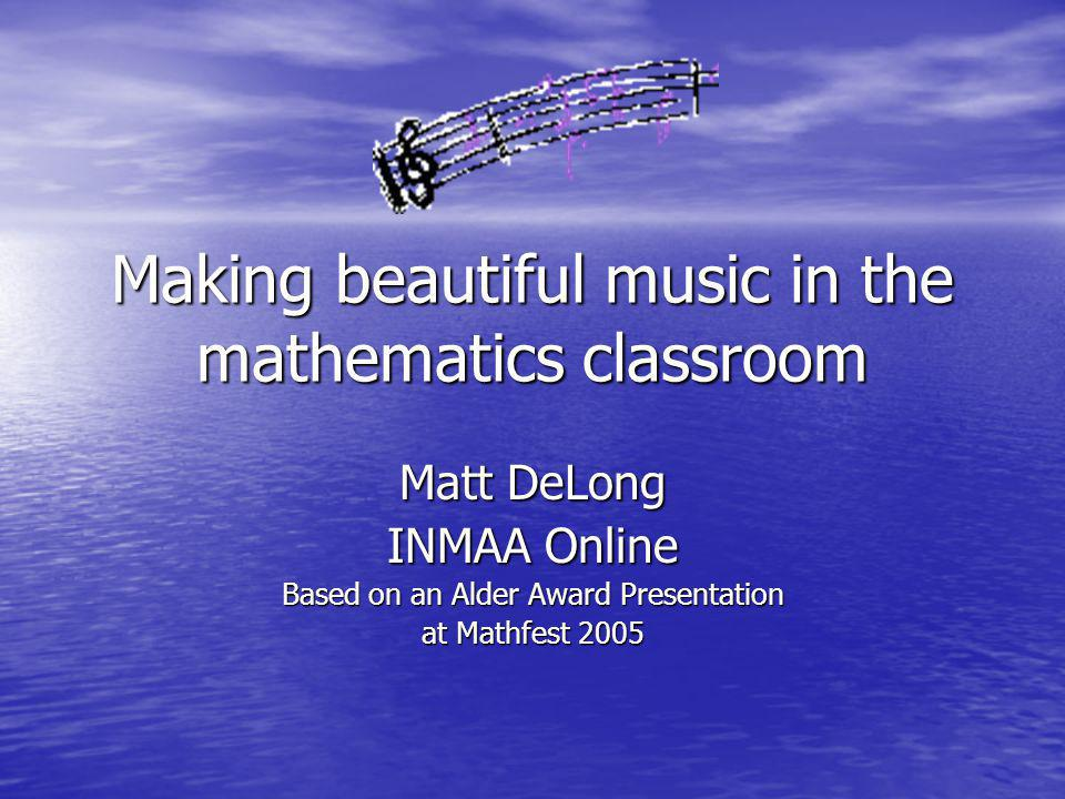 Making beautiful music in the mathematics classroom Matt DeLong INMAA Online Based on an Alder Award Presentation at Mathfest 2005