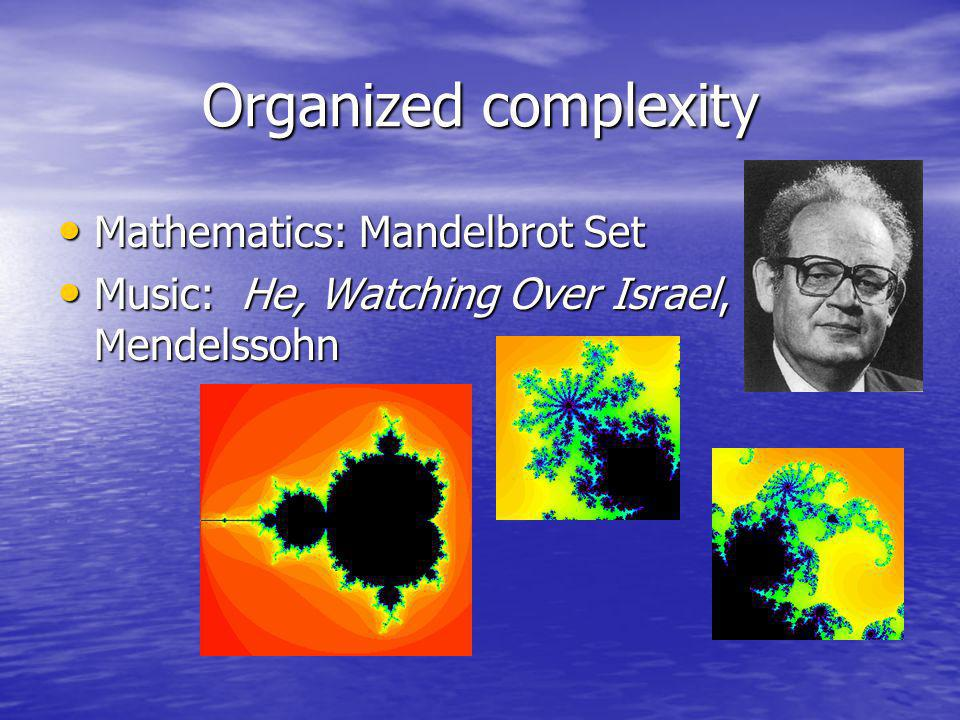 Organized complexity Mathematics: Mandelbrot Set Mathematics: Mandelbrot Set Music: He, Watching Over Israel, Mendelssohn Music: He, Watching Over Israel, Mendelssohn