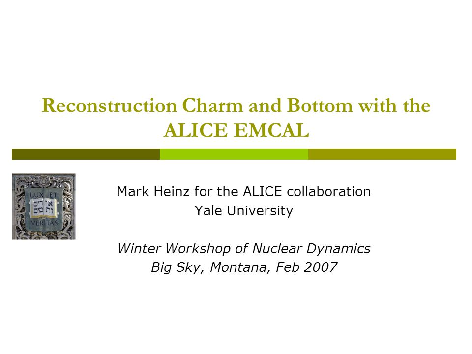 Reconstruction Charm and Bottom with the ALICE EMCAL Mark Heinz for the ALICE collaboration Yale University Winter Workshop of Nuclear Dynamics Big Sky, Montana, Feb 2007