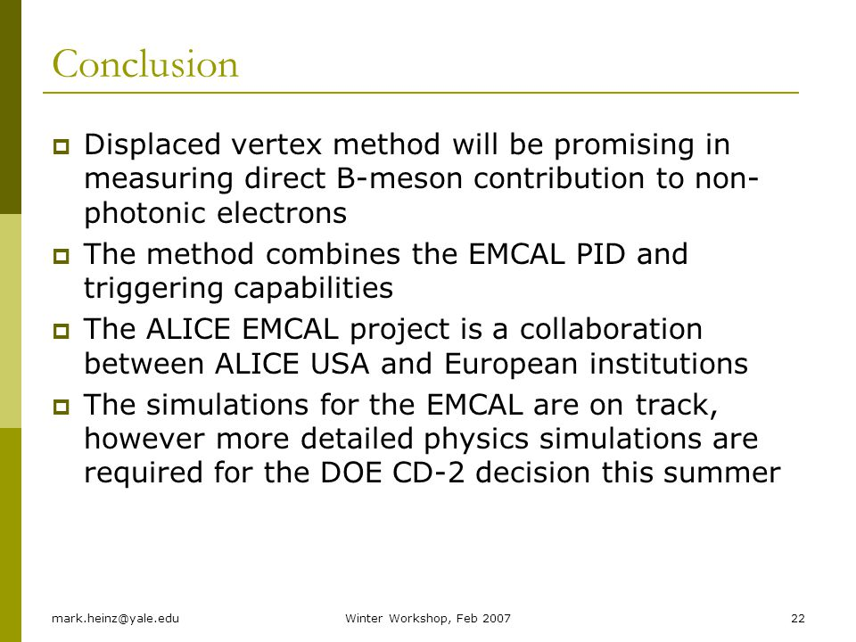 mark.heinz@yale.eduWinter Workshop, Feb 200722 Conclusion Displaced vertex method will be promising in measuring direct B-meson contribution to non- photonic electrons The method combines the EMCAL PID and triggering capabilities The ALICE EMCAL project is a collaboration between ALICE USA and European institutions The simulations for the EMCAL are on track, however more detailed physics simulations are required for the DOE CD-2 decision this summer