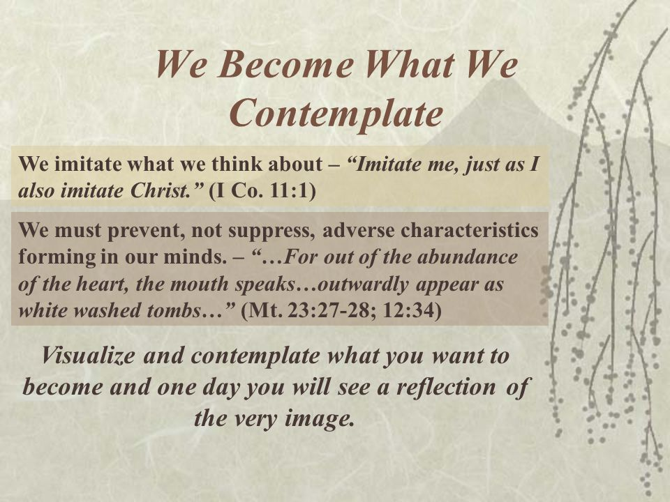 We Become What We Contemplate We imitate what we think about – Imitate me, just as I also imitate Christ.