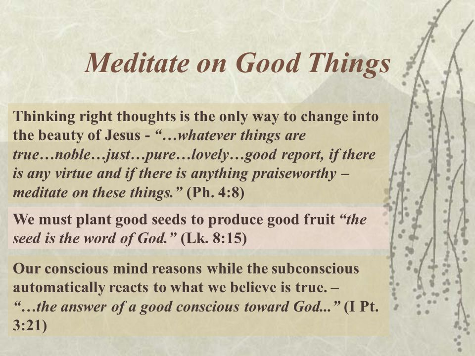 Meditate on Good Things Thinking right thoughts is the only way to change into the beauty of Jesus - …whatever things are true…noble…just…pure…lovely…good report, if there is any virtue and if there is anything praiseworthy – meditate on these things.