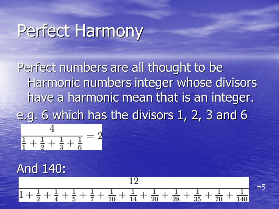 Perfect Harmony Perfect numbers are all thought to be Harmonic numbers integer whose divisors have a harmonic mean that is an integer.