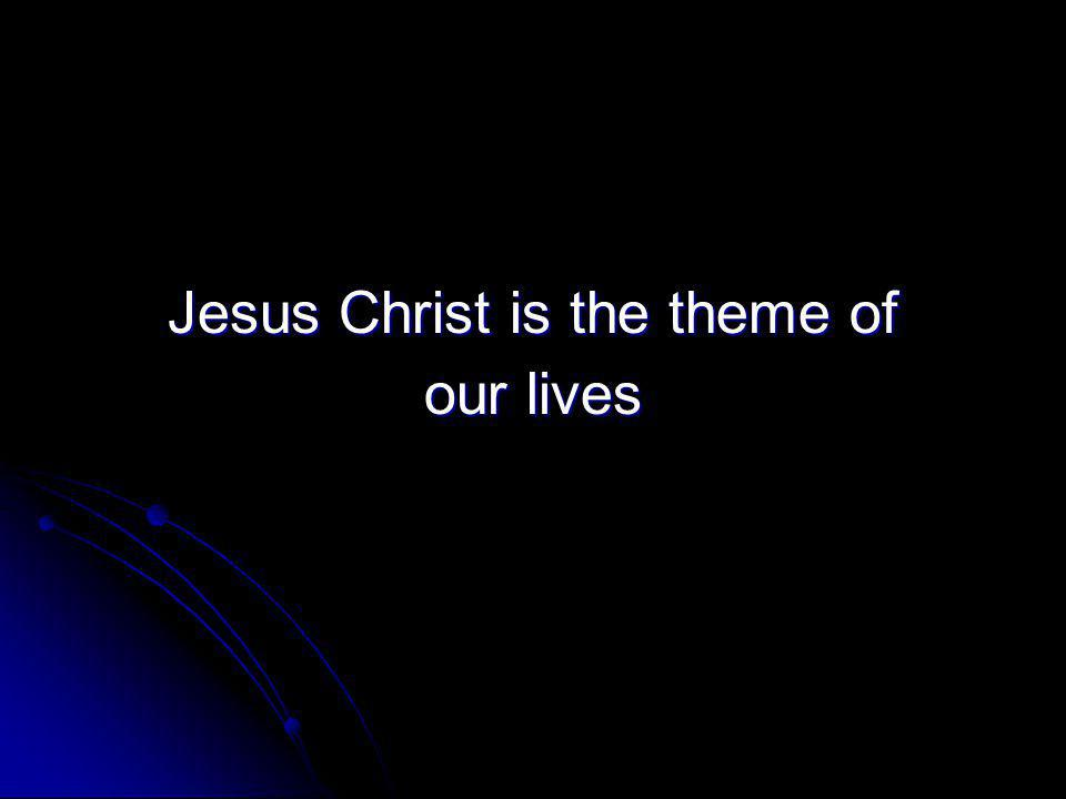 Jesus Christ is the theme of our lives