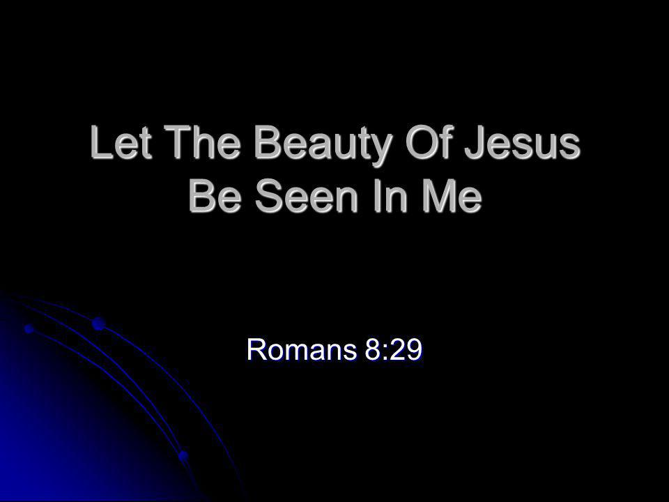 Let The Beauty Of Jesus Be Seen In Me Romans 8:29