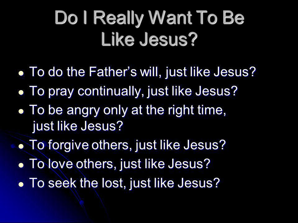 Do I Really Want To Be Like Jesus. To do the Fathers will, just like Jesus.