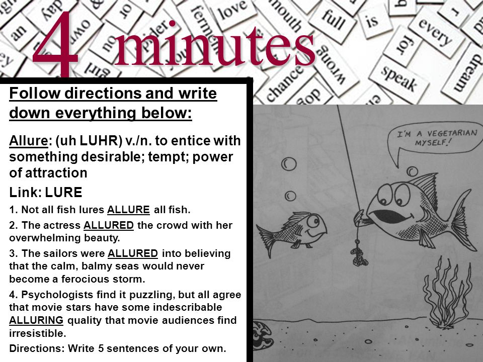 5minutes Follow directions and write down everything below: Allure: (uh LUHR) v./n. to entice with something desirable; tempt; power of attraction Lin