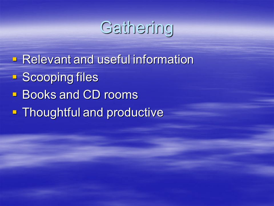 Gathering Relevant and useful information Relevant and useful information Scooping files Scooping files Books and CD rooms Books and CD rooms Thoughtful and productive Thoughtful and productive
