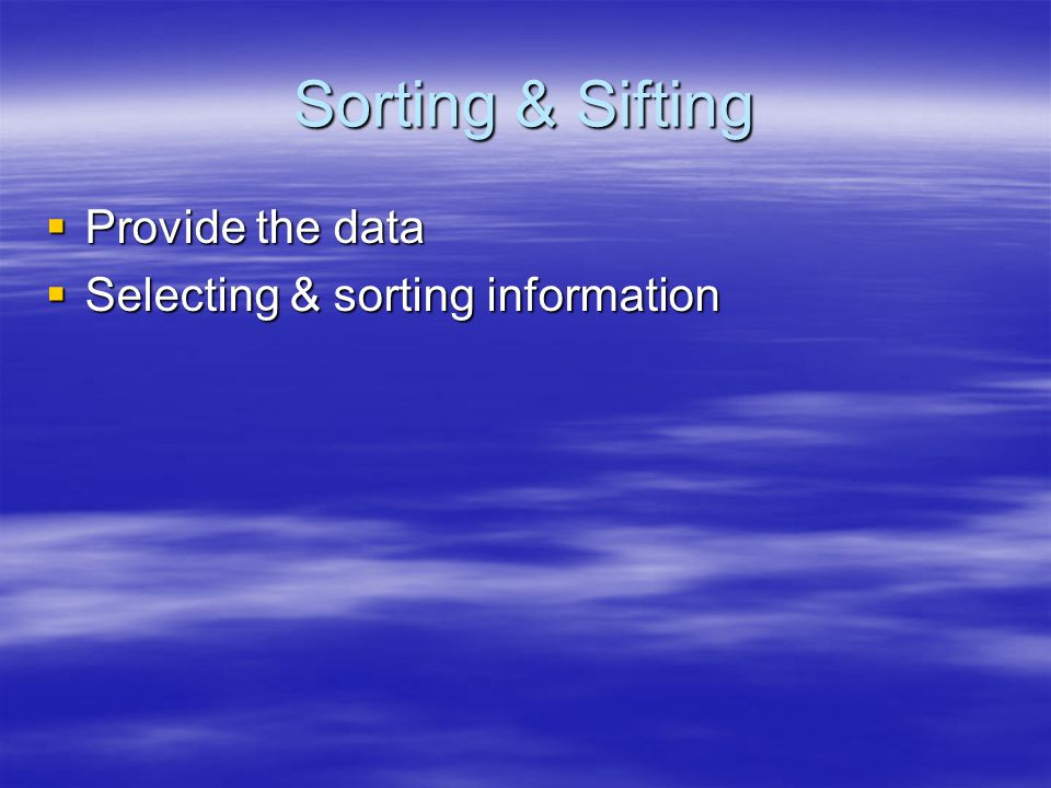 Sorting & Sifting Provide the data Provide the data Selecting & sorting information Selecting & sorting information
