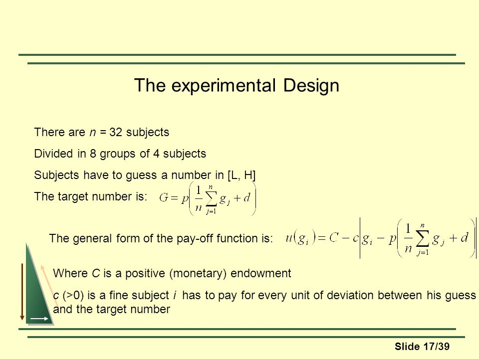 Slide 17/39 The experimental Design There are n = 32 subjects Divided in 8 groups of 4 subjects Subjects have to guess a number in [L, H] The target number is: The general form of the pay-off function is: Where C is a positive (monetary) endowment c (>0) is a fine subject i has to pay for every unit of deviation between his guess and the target number