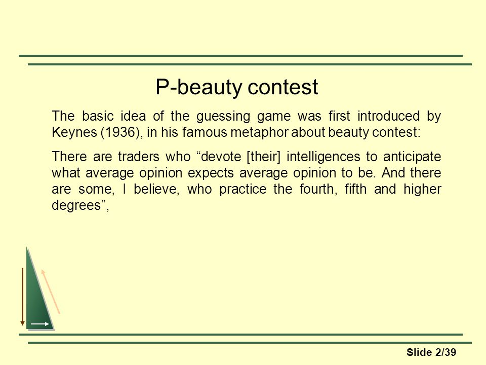 Slide 2/39 P-beauty contest The basic idea of the guessing game was first introduced by Keynes (1936), in his famous metaphor about beauty contest: There are traders who devote [their] intelligences to anticipate what average opinion expects average opinion to be.