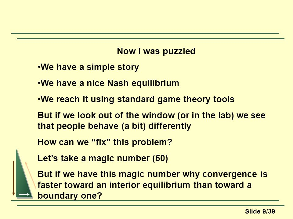 Slide 9/39 Now I was puzzled We have a simple story We have a nice Nash equilibrium We reach it using standard game theory tools But if we look out of the window (or in the lab) we see that people behave (a bit) differently How can we fix this problem.