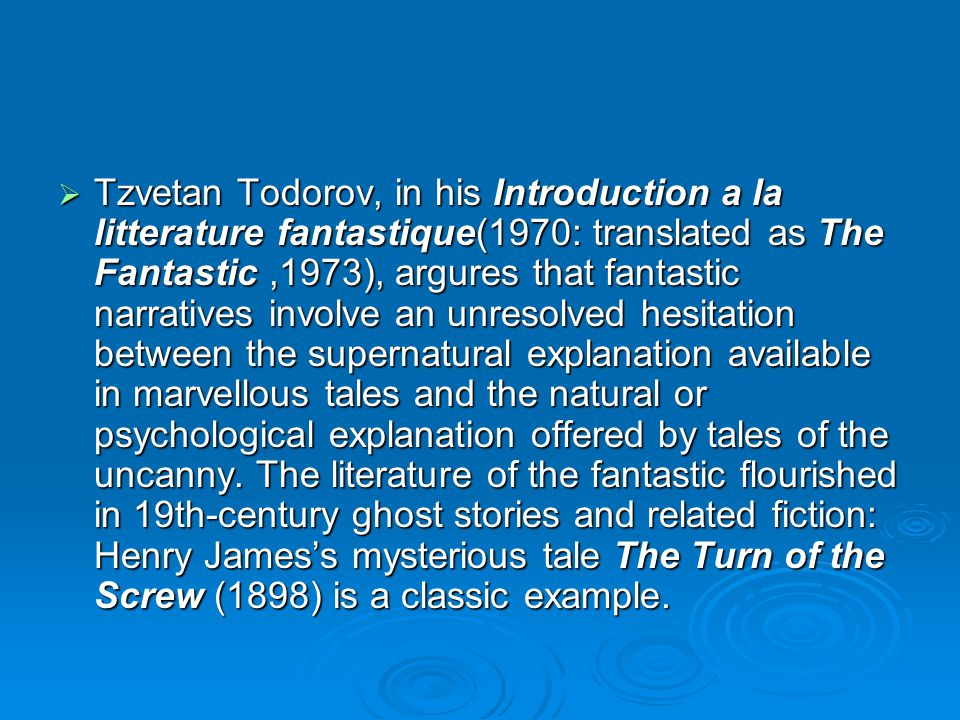 Tzvetan Todorov, in his Introduction a la litterature fantastique(1970: translated as The Fantastic,1973), argures that fantastic narratives involve an unresolved hesitation between the supernatural explanation available in marvellous tales and the natural or psychological explanation offered by tales of the uncanny.