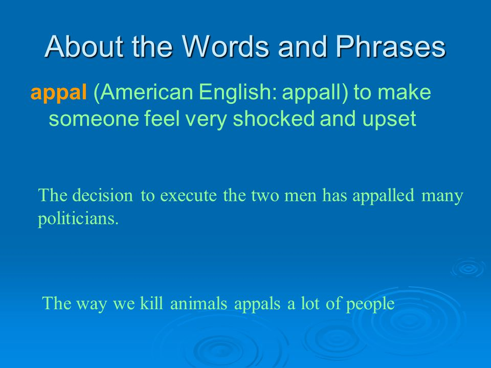 About the Words and Phrases appal (American English: appall) to make someone feel very shocked and upset The decision to execute the two men has appal