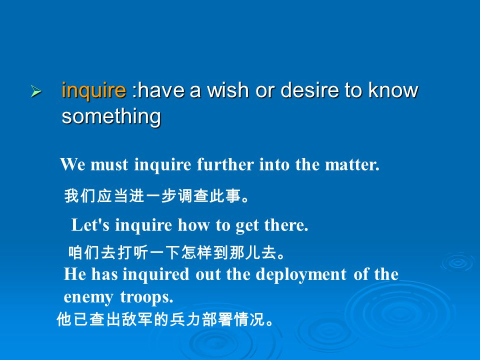 inquire :have a wish or desire to know something inquire :have a wish or desire to know something We must inquire further into the matter. Let's inqui