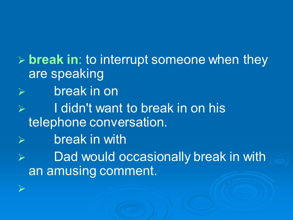 break in: to interrupt someone when they are speaking break in on I didn't want to break in on his telephone conversation. break in with Dad would occ