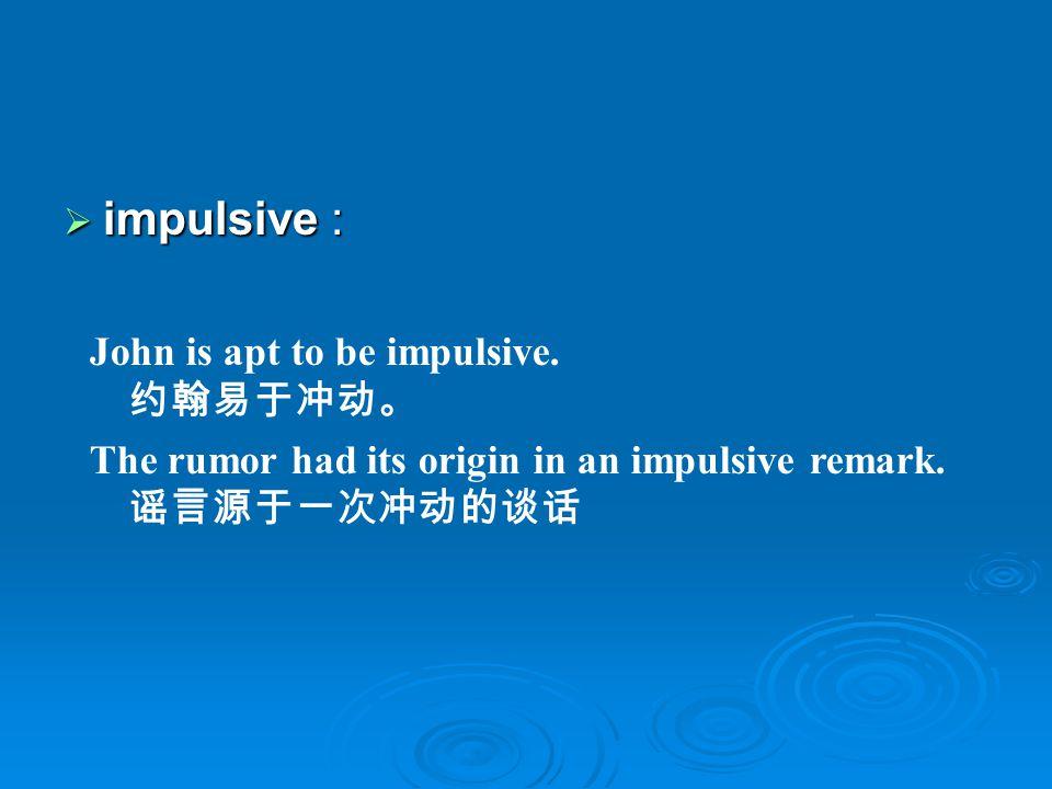 impulsive : impulsive : John is apt to be impulsive.
