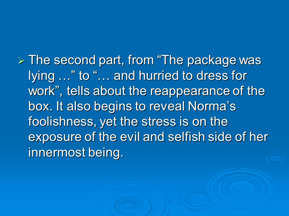 The second part, from The package was lying … to … and hurried to dress for work, tells about the reappearance of the box. It also begins to reveal No