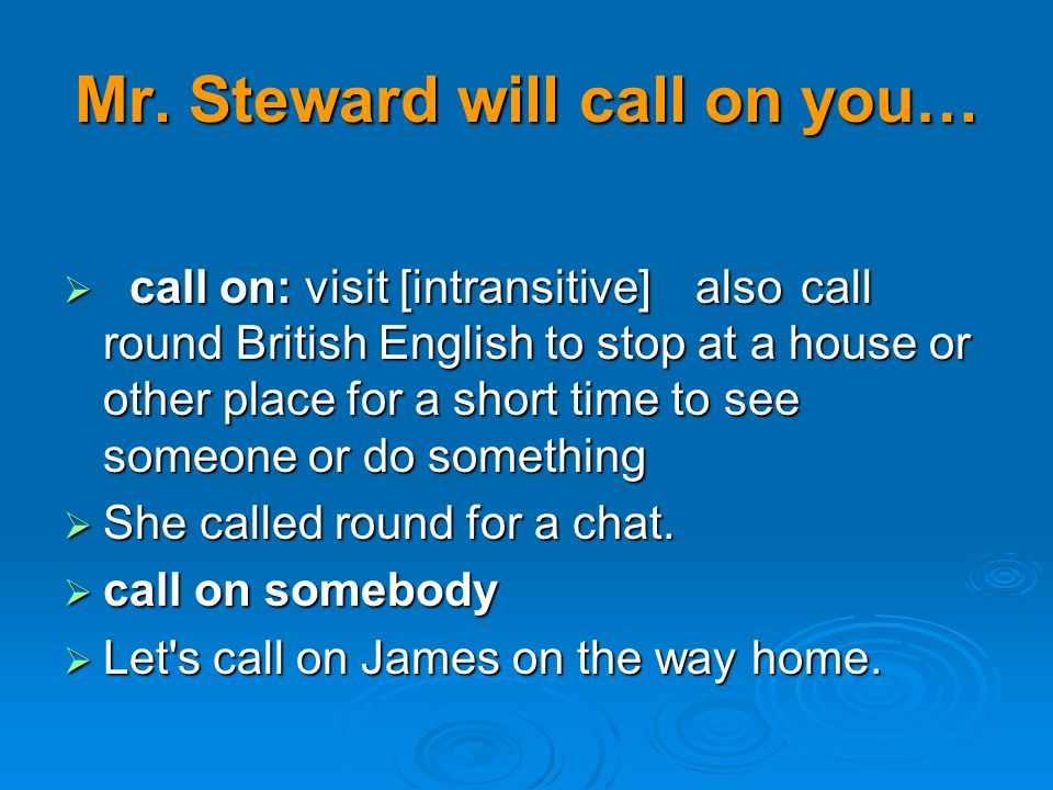 Mr. Steward will call on you… call on: visit [intransitive]alsocall round British English to stop at a house or other place for a short time to see so