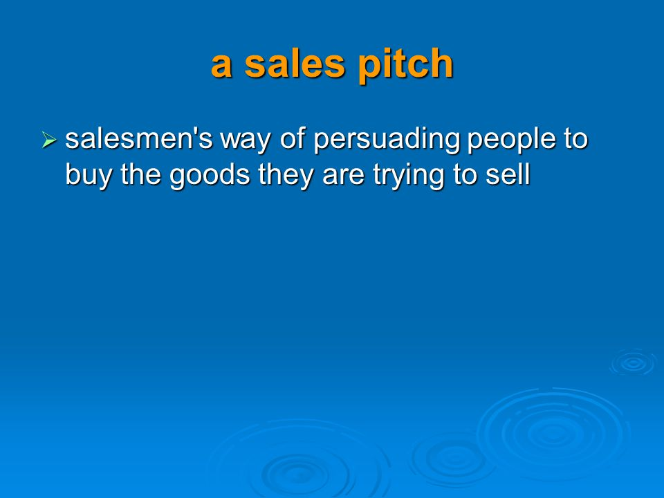 a sales pitch salesmen's way of persuading people to buy the goods they are trying to sell salesmen's way of persuading people to buy the goods they a