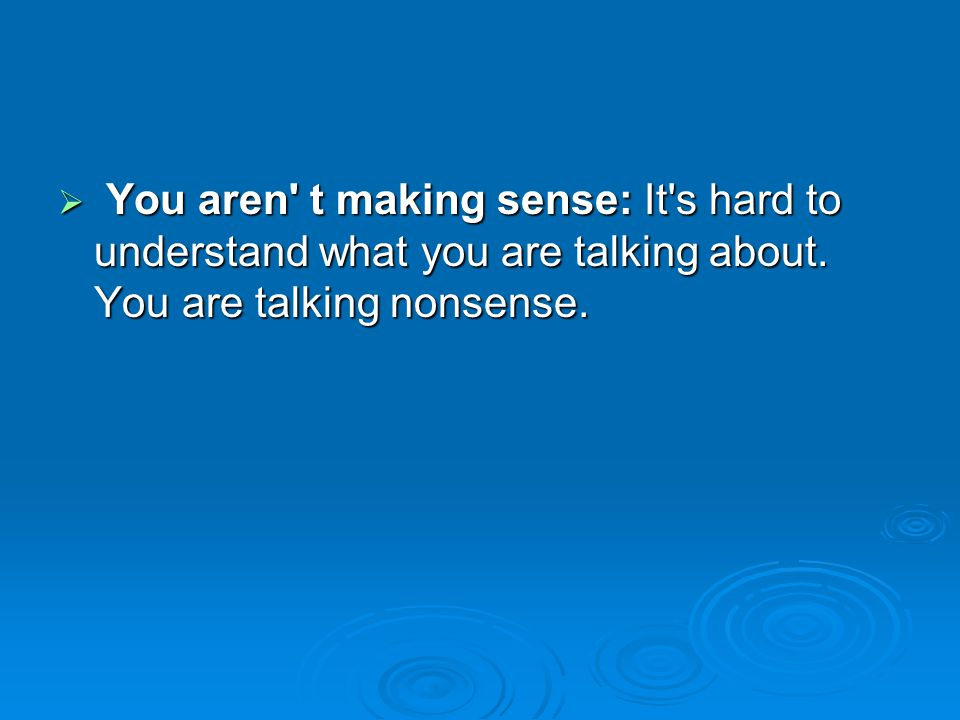 You aren t making sense: It s hard to understand what you are talking about.
