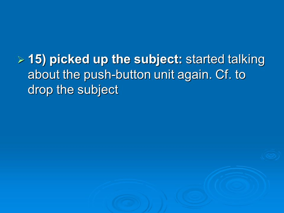 15) picked up the subject: started talking about the push-button unit again. Cf. to drop the subject 15) picked up the subject: started talking about