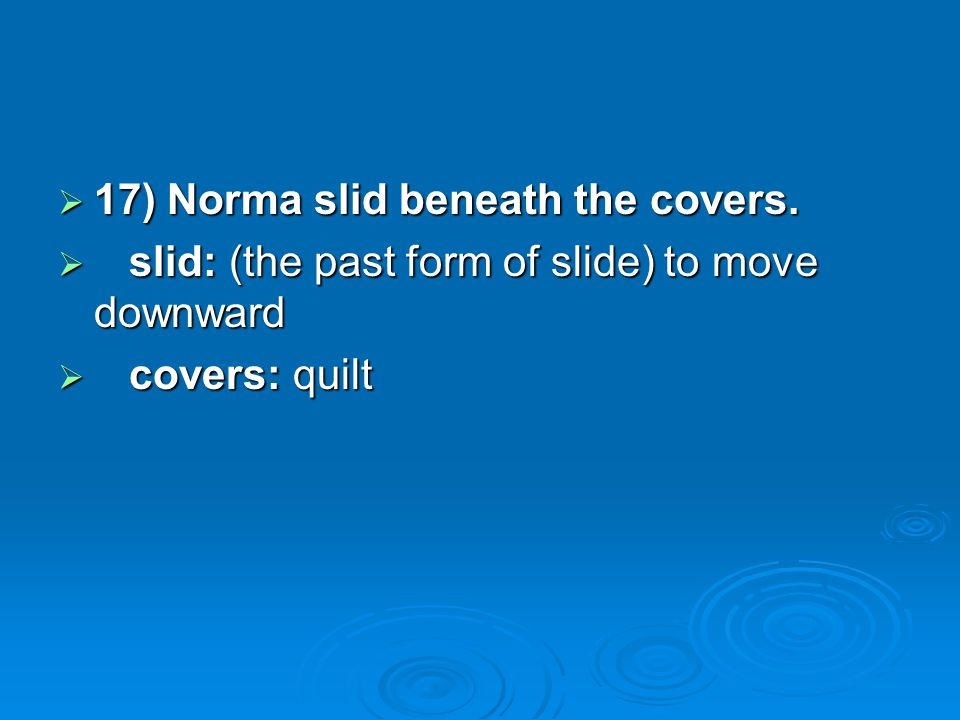 17) Norma slid beneath the covers. 17) Norma slid beneath the covers. slid: (the past form of slide) to move downward slid: (the past form of slide) t