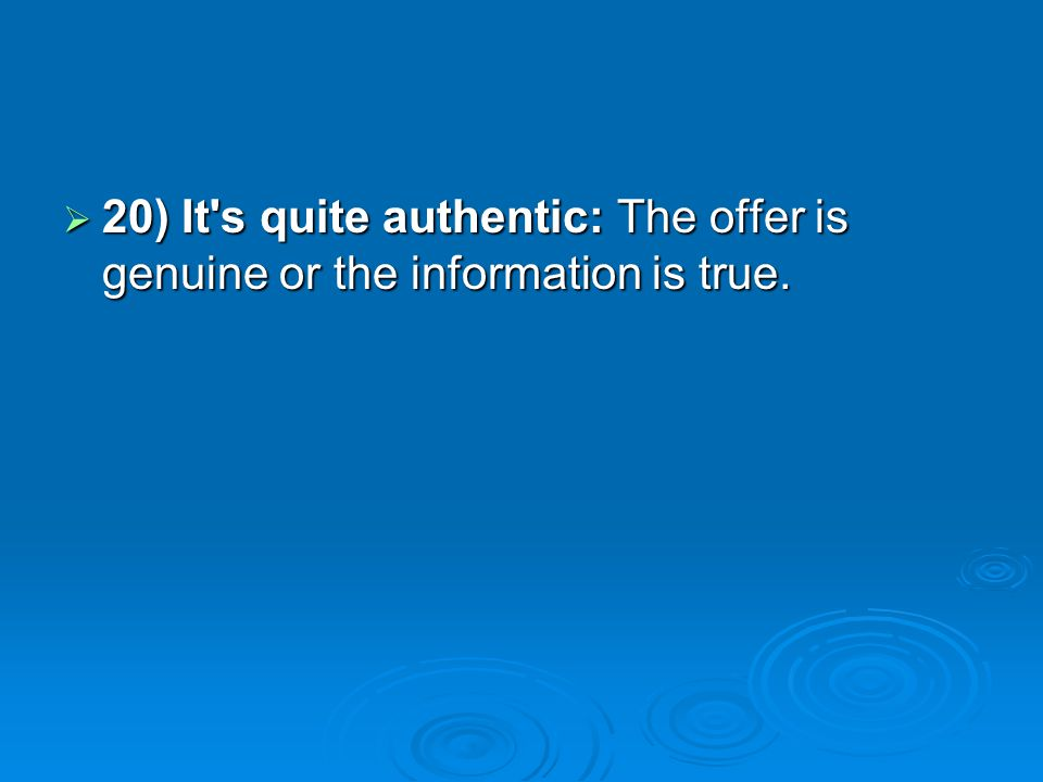 20) It's quite authentic: The offer is genuine or the information is true. 20) It's quite authentic: The offer is genuine or the information is true.