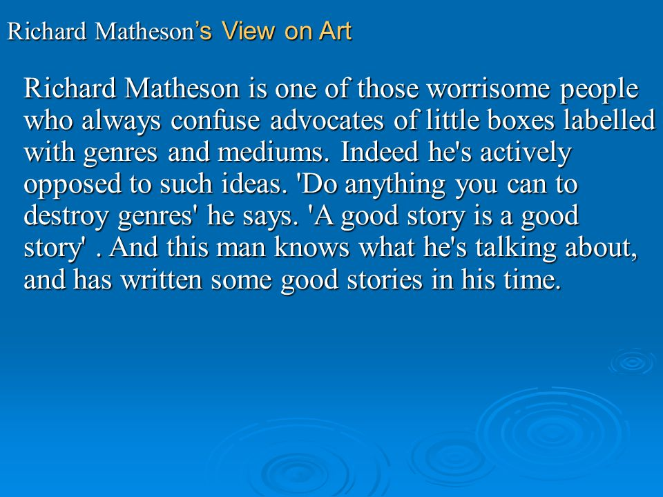 Richard Matheson s View on Art Richard Matheson is one of those worrisome people who always confuse advocates of little boxes labelled with genres and