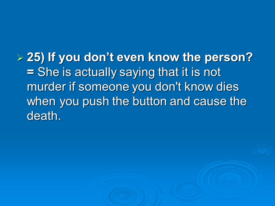 25) If you dont even know the person? = She is actually saying that it is not murder if someone you don't know dies when you push the button and cause
