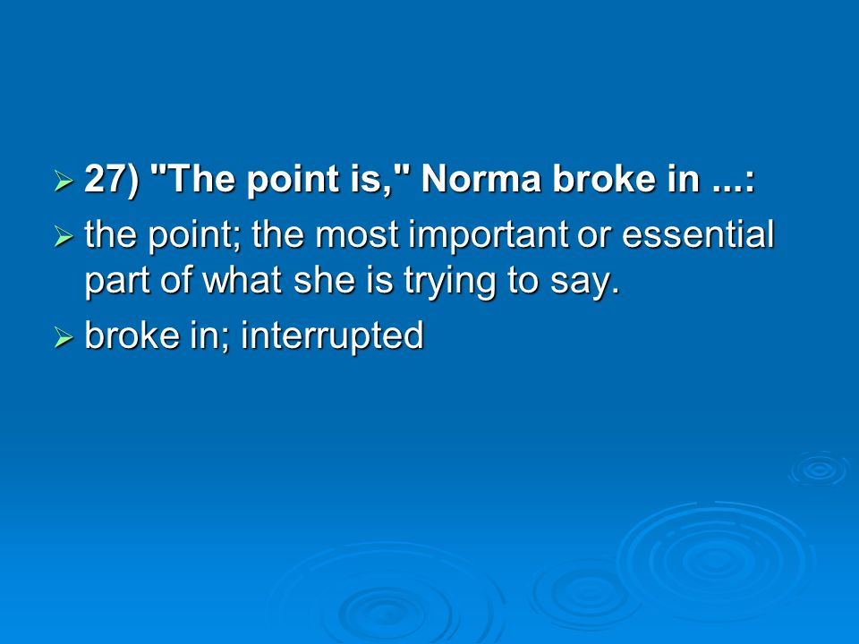 27) The point is, Norma broke in...: 27) The point is, Norma broke in...: the point; the most important or essential part of what she is trying to say.