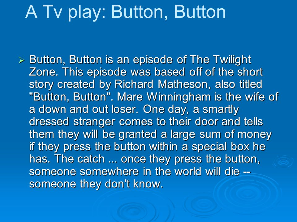 A Tv play: Button, Button Button, Button is an episode of The Twilight Zone. This episode was based off of the short story created by Richard Matheson