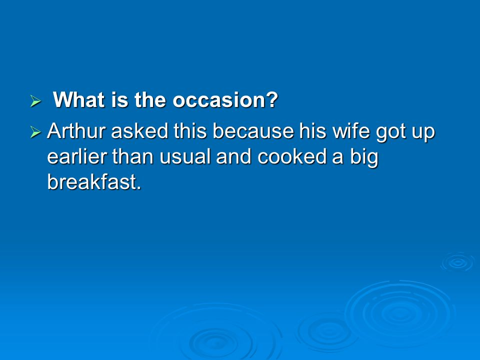 What is the occasion? What is the occasion? Arthur asked this because his wife got up earlier than usual and cooked a big breakfast. Arthur asked this