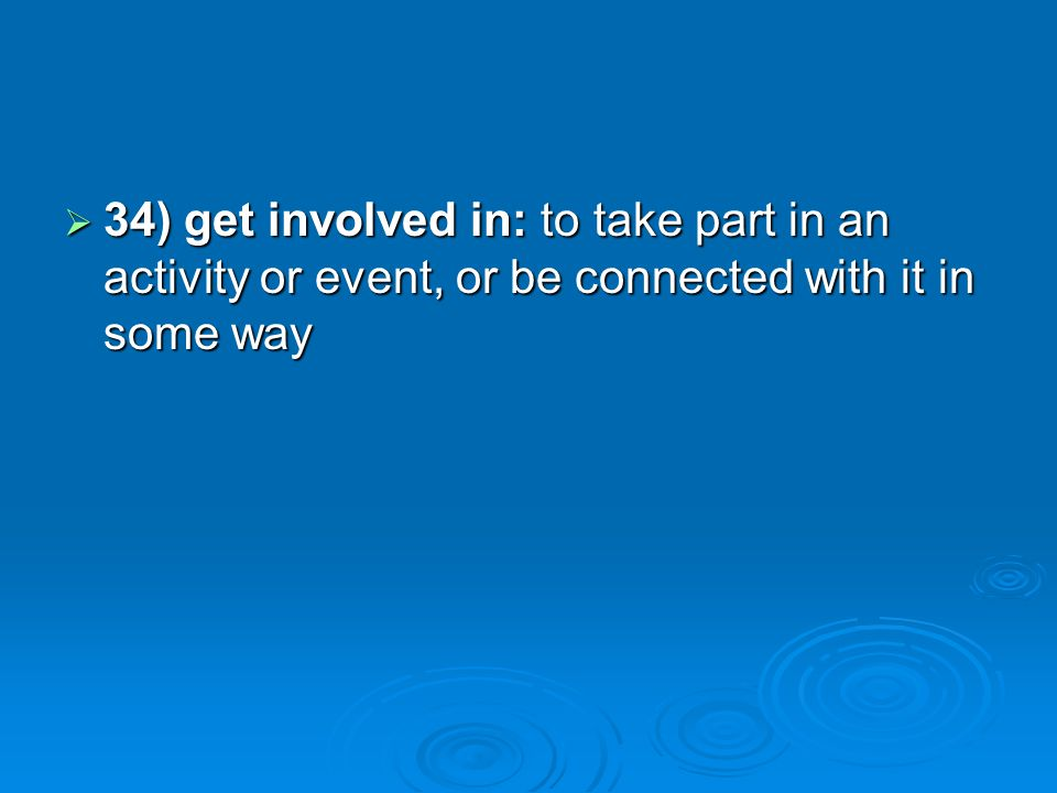 34) get involved in: to take part in an activity or event, or be connected with it in some way 34) get involved in: to take part in an activity or eve