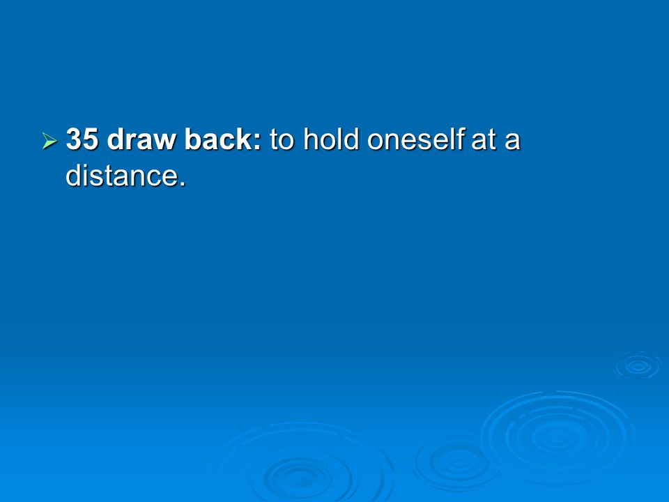 35 draw back: to hold oneself at a distance. 35 draw back: to hold oneself at a distance.