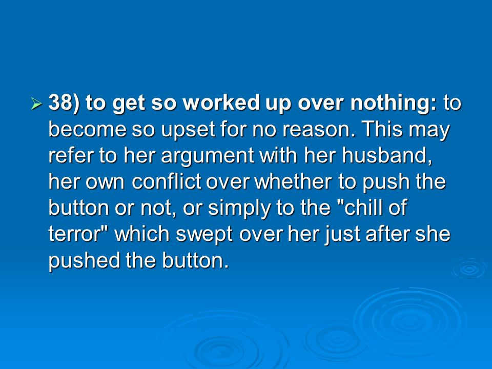 38) to get so worked up over nothing: to become so upset for no reason. This may refer to her argument with her husband, her own conflict over whether