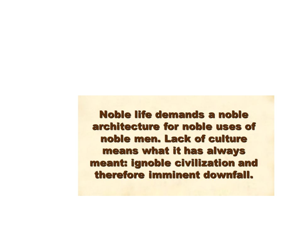 Noble life demands a noble architecture for noble uses of noble men.