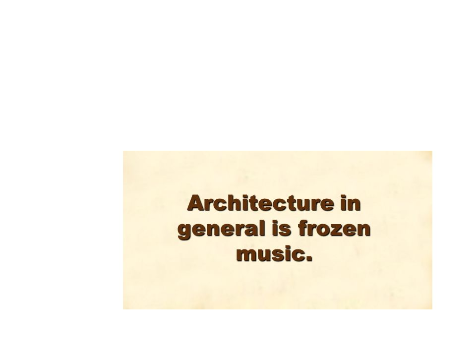 Architecture in general is frozen music.