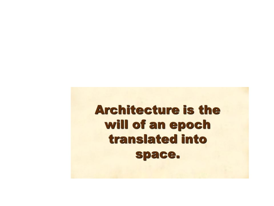 Architecture is the will of an epoch translated into space.