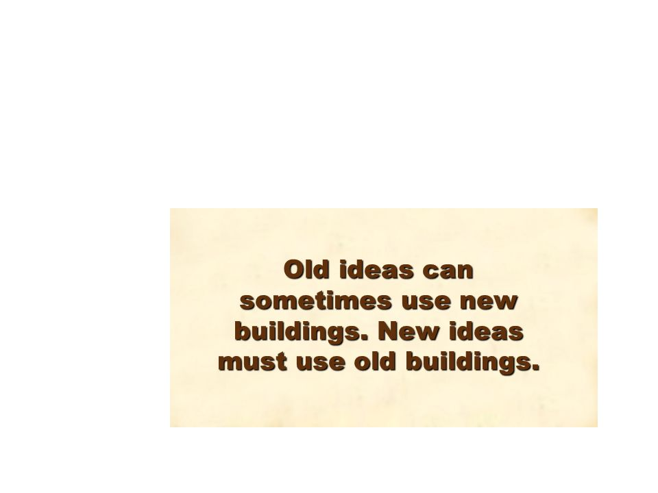 Old ideas can sometimes use new buildings. New ideas must use old buildings.