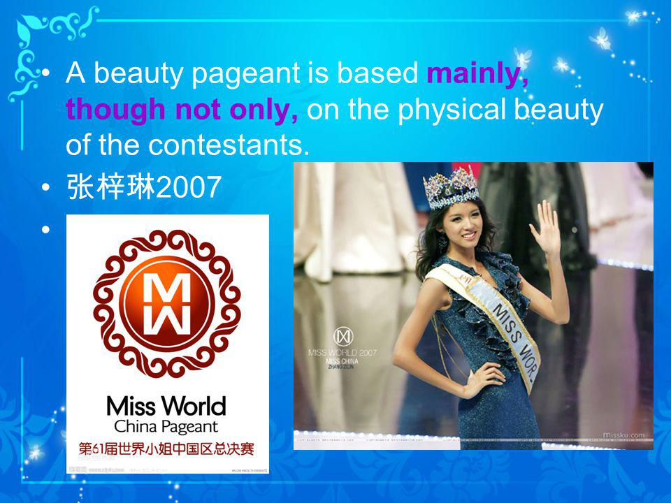 A beauty pageant is based mainly, though not only, on the physical beauty of the contestants.