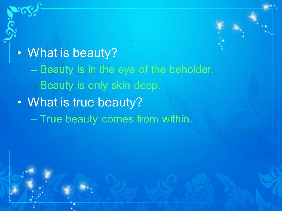 What is beauty.–Beauty is in the eye of the beholder.